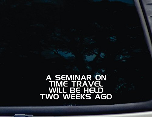 A-Seminar-on-Time-Travel-will-be-held-2-WEEKS-AGO-8-x-2-34-die-cut-vinyl-decal-for-window-car-truck-tool-box-virtually-any-hard-smooth-surface-0